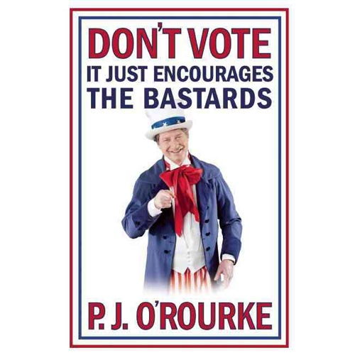 Don't Vote It Just Encourages the Bastards
