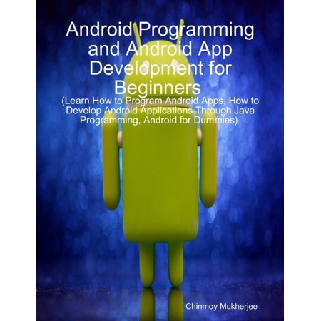 Android: Android Programming and Android App Development for Beginners (Learn How to Program Android Apps, How to Develop Android Applications Through Java Programming, Android for Dummies) -