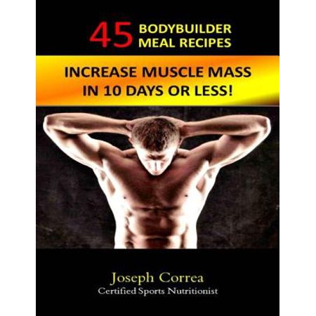 45 Bodybuilder Meal Recipes: Increase Muscle Mass In 10 Days! - eBook