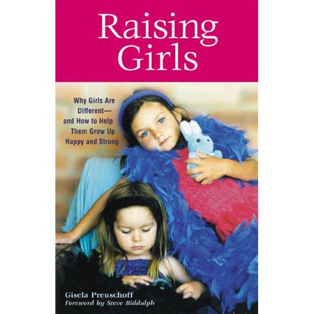 Raising Girls: Why Girls Are Different-and How to Help Them Grow Up Happy and Strong