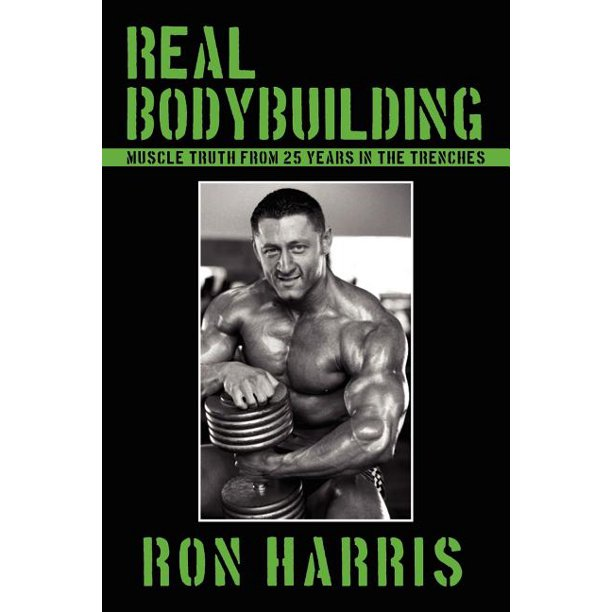 Real Bodybuilding : Muscle Truth from 25 Years in the Trenches