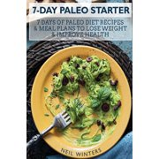 7-Day Paleo Starter : 7 Days of Paleo Diet Recipes & Meal Plans to Lose Weight & Improve Your Life