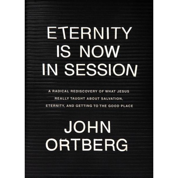 Eternity Is Now in Session : A Radical Rediscovery of What Jesus Really Taught about Salvation, Eternity, and Getting to the Good Place