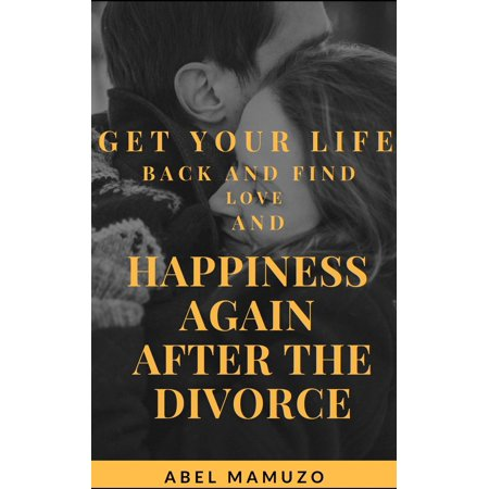 Get Your Life Back and Find Love and Happiness Again After The Divorce -