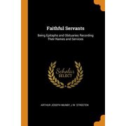 Faithful Servants: Being Epitaphs and Obituaries Recording Their Names and Services Paperback