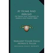 At Home and Abroad at Home and Abroad : Or Things and Thoughts in America and Europe (1860) or Things and Thoughts in America and Europe (1860)