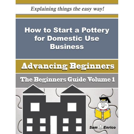 How to Start a Pottery for Domestic Use Business (Beginners Guide) - eBook - Pottery For Beginners