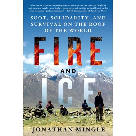 Fire and Ice: Soot, Solidarity, and Survival on the Roof of the World : Soot, Solidarity, and Survival on the Roof of the
