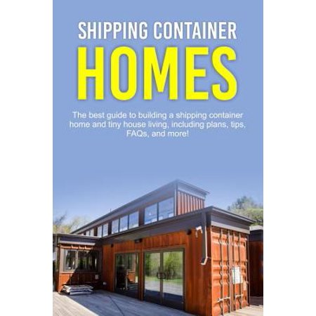 Shipping Container Homes: The best guide to building a shipping container home and tiny house living, including plans, tips, FAQs, and more!