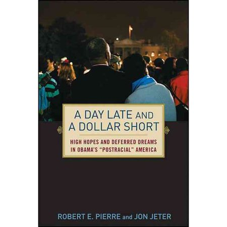 "A Day Late and a Dollar Short: High Hopes and Deferred Dreams in Obamas ""Postracial"" America by"