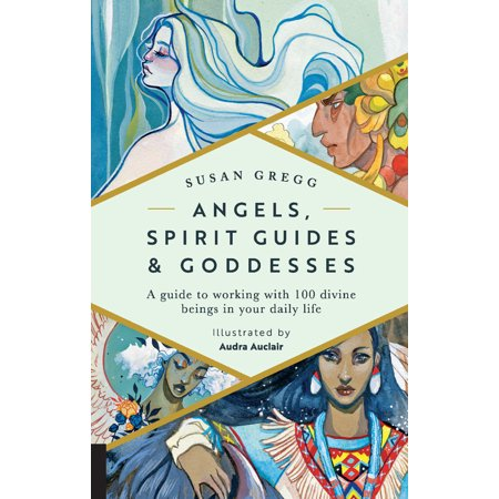 Angels, Spirit Guides & Goddesses : A Guide to Working with 100 Divine Beings in Your Daily Life ()