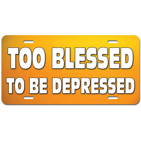 Too Blessed To Be Depressed - Inspirational Religious Christian Novelty Metal Vanity License Tag Plate - Religious Novelties