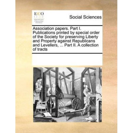 Association Papers  Part I  Publications Printed By Special Order Of The Society For Preserving Liberty And Property Against Republicans And Levellers      Part Ii  A Collection Of Tracts
