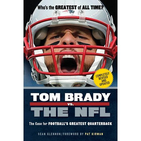 Tom Brady vs. the NFL : The Case for Football's Greatest (Tom Brady The Best Quarterback Ever)