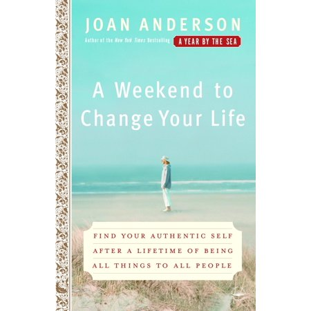 A Weekend to Change Your Life : Find Your Authentic Self After a Lifetime of Being All Things to All