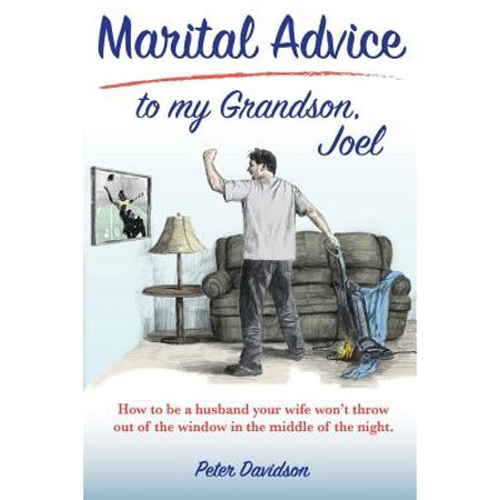Marital Advice to My Grandson, Joel : How to Be a Husband Your Wife Won't Throw Out of the Window in the Middle of the