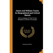 James and William Tassie, as Biographical and Critical Sketch: With a Catalogue of Their Portrait Medallions of Modern Personages (Hardcover)