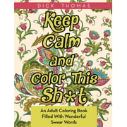 Keep Calm and Color This Sh*t : An Adult Coloring Book Filled with Wonderful Swear Words