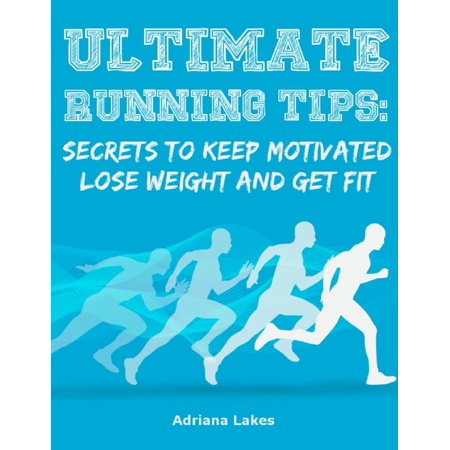 Ultimate Running Tips: Secrets to Keep Motivated Lose Weight and Get Fit - (Motivation To Lose Weight And Get Fit)
