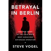 Betrayal in Berlin: The True Story of the Cold War's Most Audacious Espionage Operation (Hardcover)