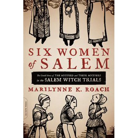 Six Women of Salem : The Untold Story of the Accused and Their Accusers in the Salem Witch