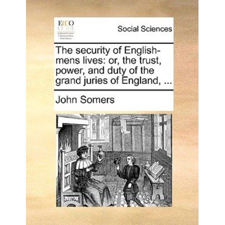 The Security Of English Mens Lives  Or  The Trust  Power  And Duty Of The Grand Juries Of England