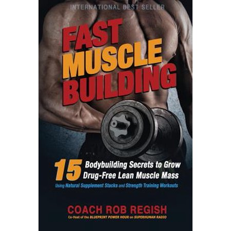 Fast Muscle Building : 15 Bodybuilding Secrets to Grow Drug-Free Lean Muscle Mass Using Natural Supplement Stacks and Strength Training