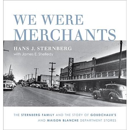 We Were Merchants : The Sternberg Family and the Story of Goudchaux's and Maison Blanche Department Stores - Lsu Store