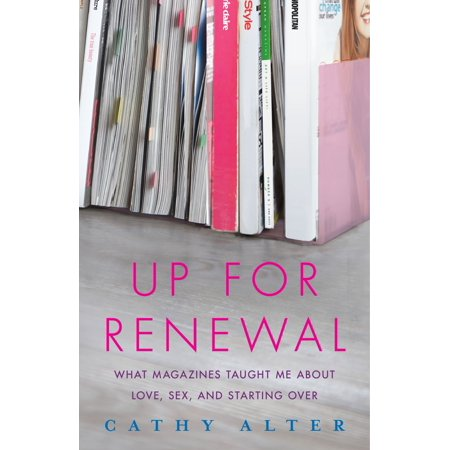 Up For Renewal : What Magazines Taught Me About Love, Sex, and Starting