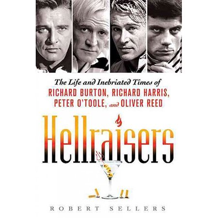 Hellraisers: The Life and Inebriated Times of Richard Burton, Richard Harris, Peter O'toole, and Oliver... by