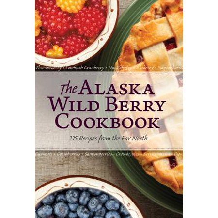 Alaska Wild Berry (The Alaska Wild Berry Cookbook : 275 Recipes from the Far North)