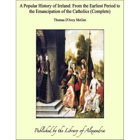 A Popular History of Ireland: From the Earliest Period to the Emancipation of the Catholics (Complete) - -