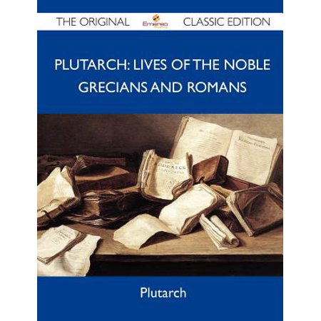 Plutarch : Lives of the Noble Grecians and Romans - The Original Classic