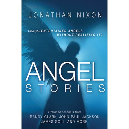 Angel Stories : Firsthand Accounts from Randy Clark, John Paul Jackson, James Goll, and