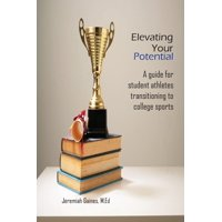 Elevating Your Potential: A Guide For Student Athletes Transitioning To Collegiate Sports (Paperback)