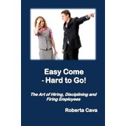 Easy Come - Hard to Go: The Art of Hiring, Disciplining and Firing Employees (Paperback)