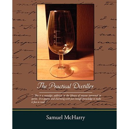 The Practical Distiller: An Introduction to Making Whiskey, Gin, Brandy, Spirits, of Better Quality, and in Larger Quantities, Than Produced by the Present Mode of Distilling,