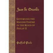 Juan de Ovando : Governing the Spanish Empire in the Reign of Philip II