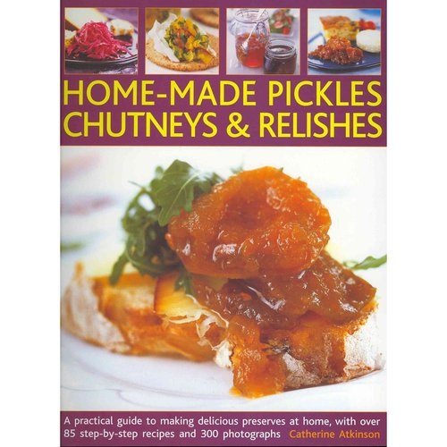 Home-Made Pickles, Chutneys & Relishes: A Practical Guide to Making Delicious Preserves at Home, with Over 85 Step-by-Step Recipes and 300 Photographs