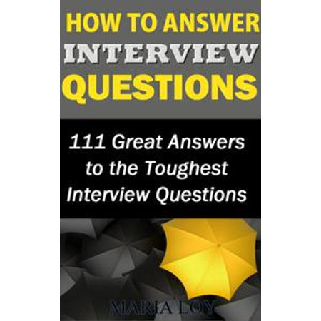 How to Answer Interview Questions: 111 Great Answers to the Toughest Interview Questions -