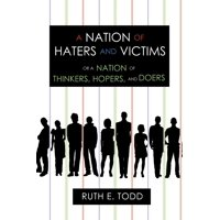A Nation of Haters and Victims : Or a Nation of Thinkers, Hopers, and Doers