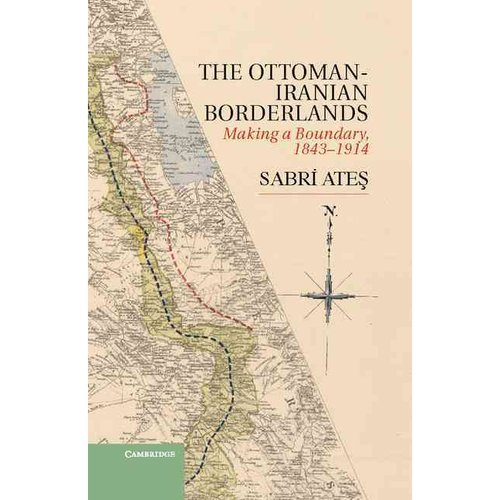The Ottoman-Iranian Borderlands: Making a Boundary, 1843-1914