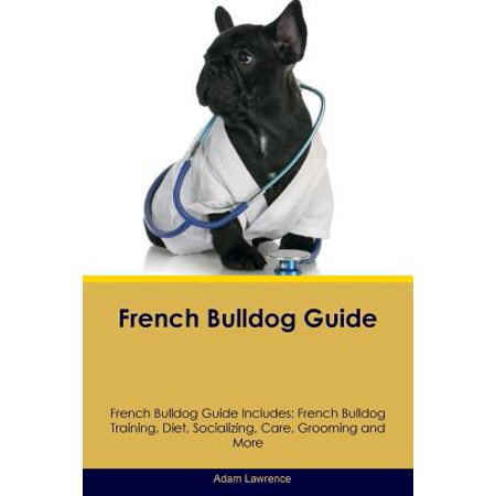French Bulldog Guide French Bulldog Guide Includes : French Bulldog Training, Diet, Socializing, Care, Grooming, Breeding and More