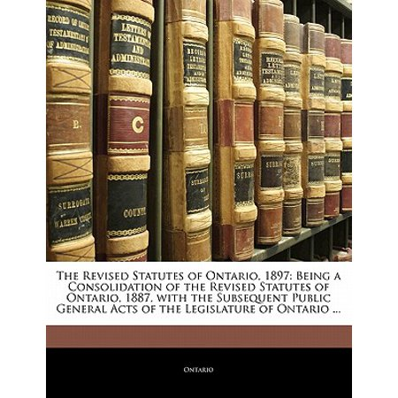 The Revised Statutes of Ontario, 1897 : Being a Consolidation of the  Revised Statutes of Ontario, 1887, with the Subsequent Public General Acts  of the