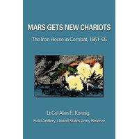 Mars Gets New Chariots : The Iron Horse in Combat, 1861-65