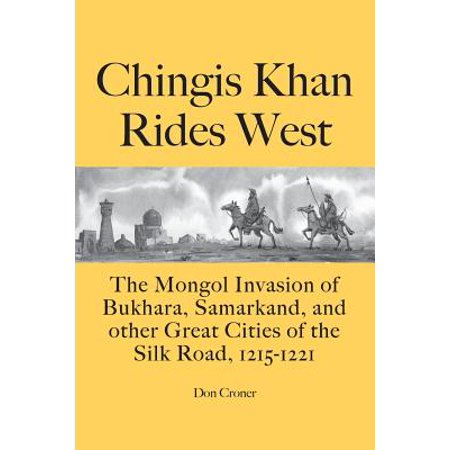 Chingis Khan Rides West : The Mongol Invasion of Bukhara, Samarkand, and Other Great Cities of the Silk Road, 1215-1221 ()