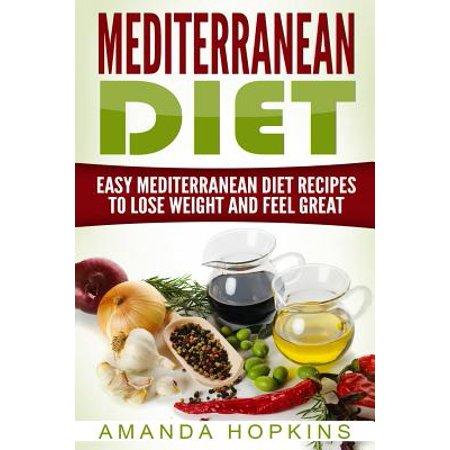 Mediterranean Diet : Easy Mediterranean Diet Recipes to Lose Weight and Feel