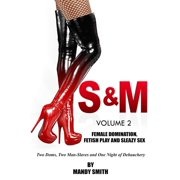 S&M: Vol 2 - Female Domination, Fetish Play and Sleazy Sex - eBook