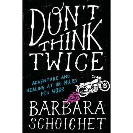Don't Think Twice : Adventure and Healing at 100 Miles Per Hour