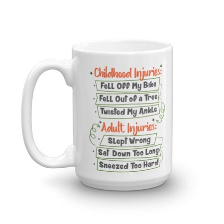 Childhood Injuries: Fell Off My Bike, Fell Of A Tree, Twisted My Ankle, Adult Injuries: Slept Wrong, Sat Down Too Long, Sneezed Too Hard Coffee & Tea Gift Mug (15oz)